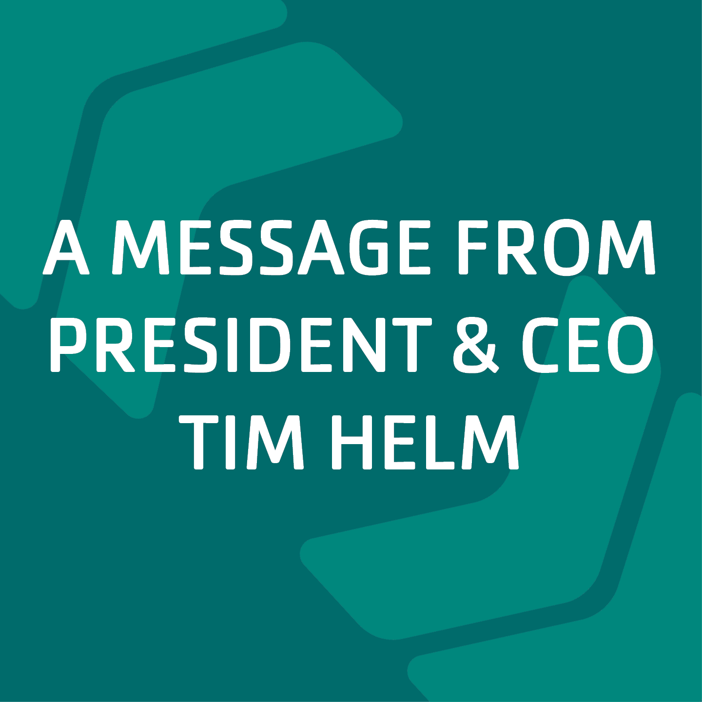 a message from president and ceo tim helm