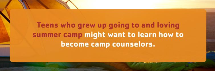 teens who grew up going to and loving summer camp might want to learn how to become camp counselors